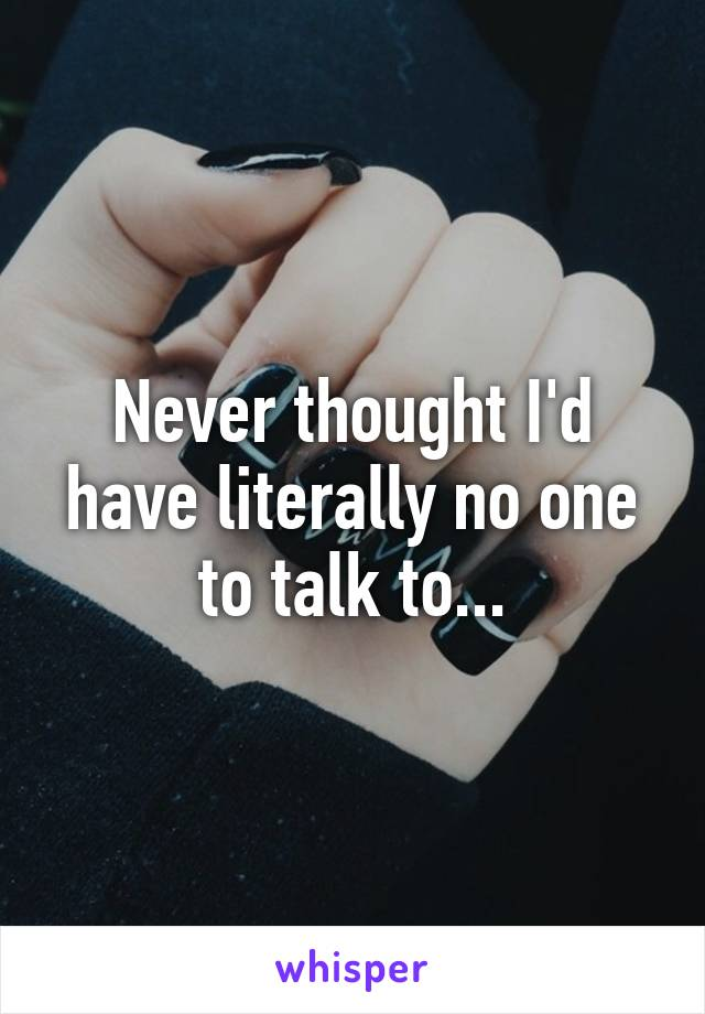Never thought I'd have literally no one to talk to...