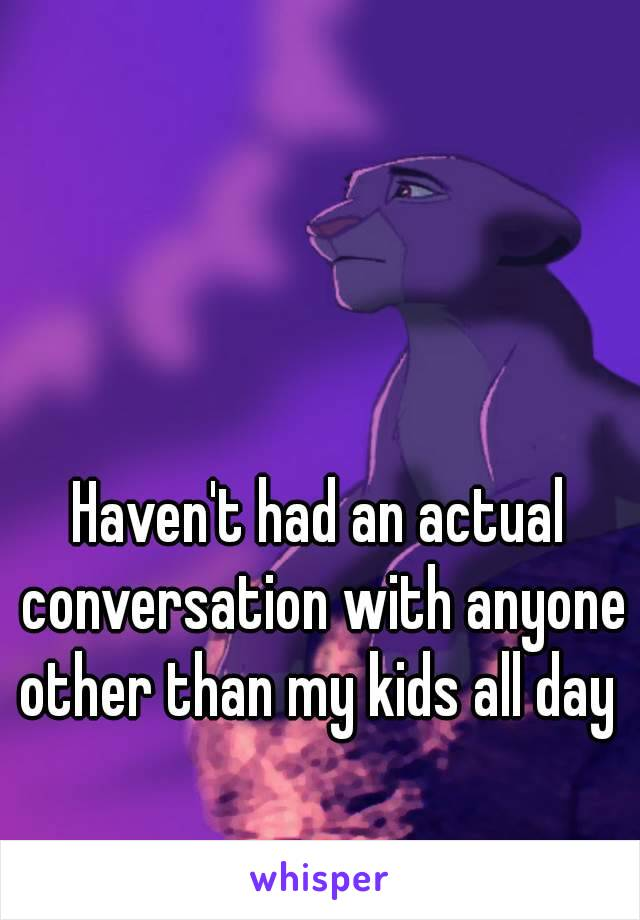 Haven't had an actual conversation with anyone other than my kids all day