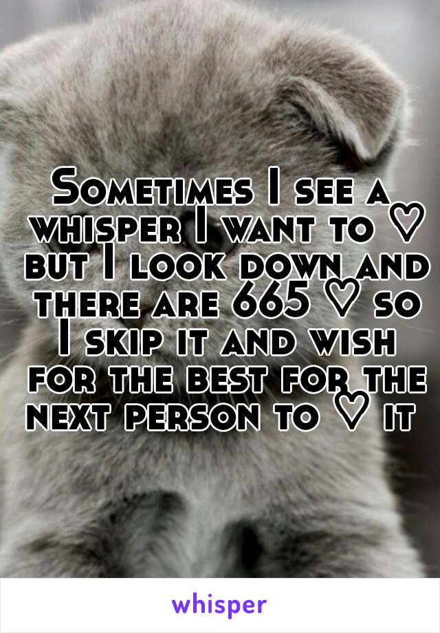 Sometimes I see a whisper I want to ♡ but I look down and there are 665 ♡ so I skip it and wish for the best for the next person to ♡ it