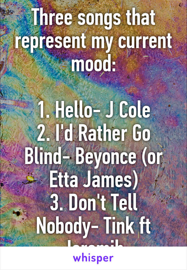 Three songs that represent my current mood:  1. Hello- J Cole 2. I'd Rather Go Blind- Beyonce (or Etta James) 3. Don't Tell Nobody- Tink ft Jeremih