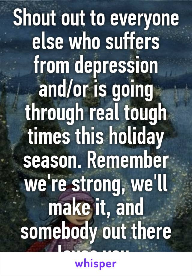Shout out to everyone else who suffers from depression and/or is going through real tough times this holiday season. Remember we're strong, we'll make it, and somebody out there loves you.