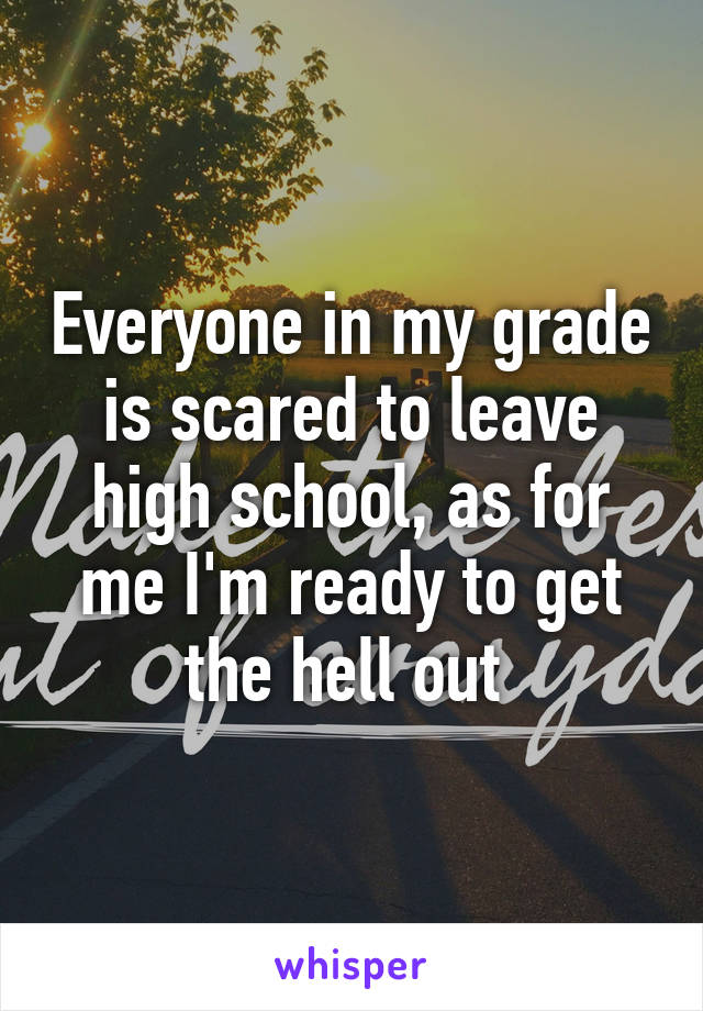 Everyone in my grade is scared to leave high school, as for me I'm ready to get the hell out