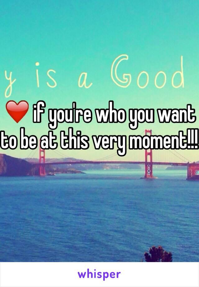 ❤️ if you're who you want to be at this very moment!!!