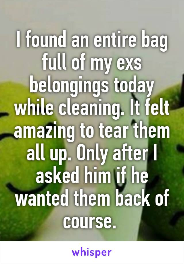 I found an entire bag full of my exs belongings today while cleaning. It felt amazing to tear them all up. Only after I asked him if he wanted them back of course.
