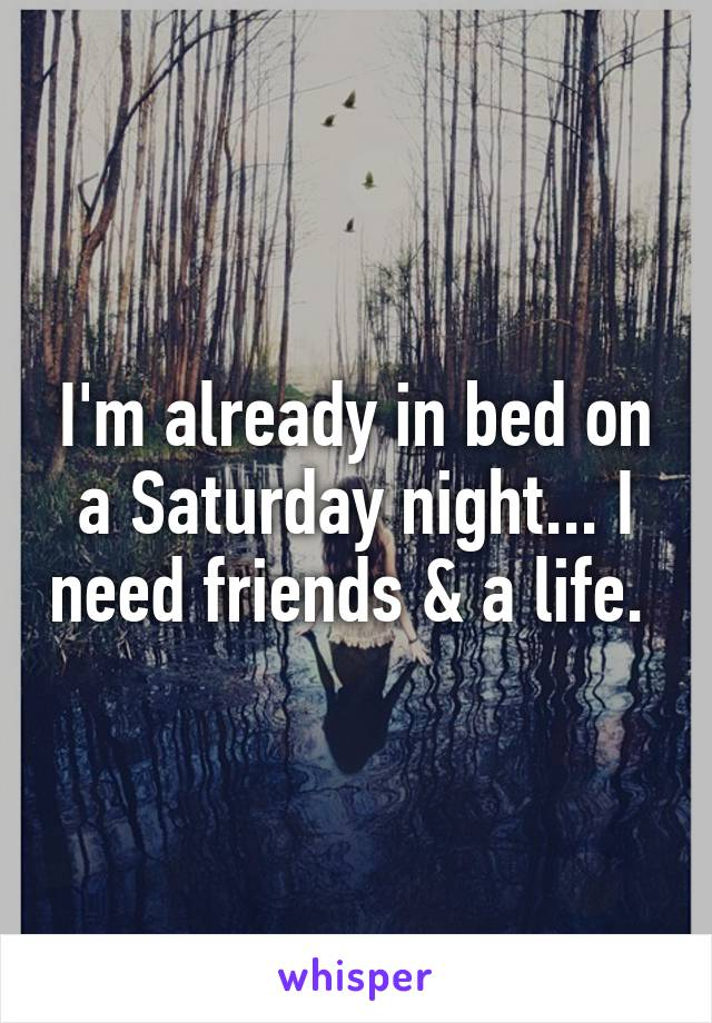 I'm already in bed on a Saturday night... I need friends & a life.