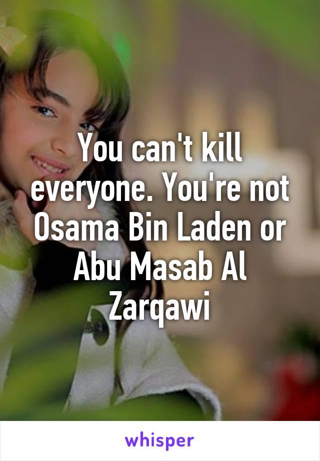 You can't kill everyone. You're not Osama Bin Laden or Abu Masab Al Zarqawi