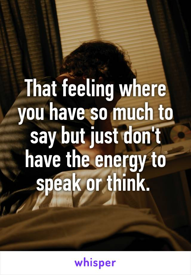 That feeling where you have so much to say but just don't have the energy to speak or think.