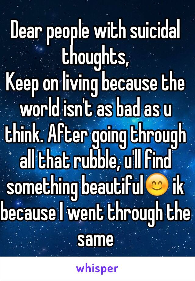 Dear people with suicidal thoughts, Keep on living because the world isn't as bad as u think. After going through all that rubble, u'll find something beautiful😊 ik because I went through the same