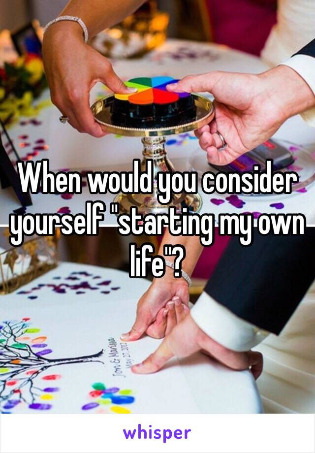 "When would you consider yourself ""starting my own life""?"