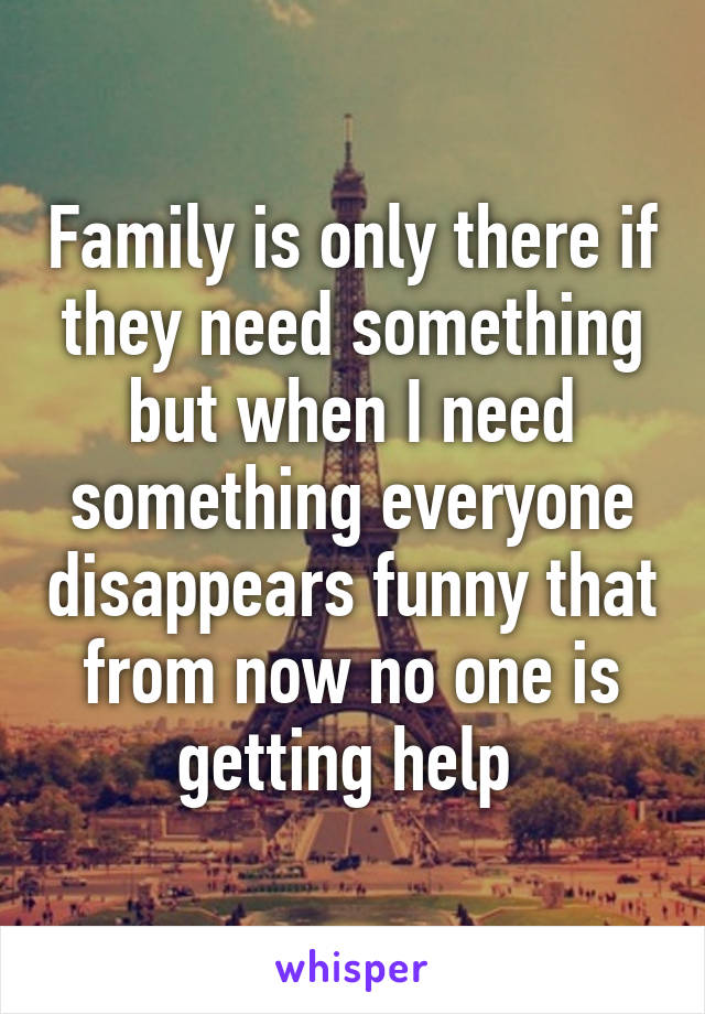 Family is only there if they need something but when I need something everyone disappears funny that from now no one is getting help