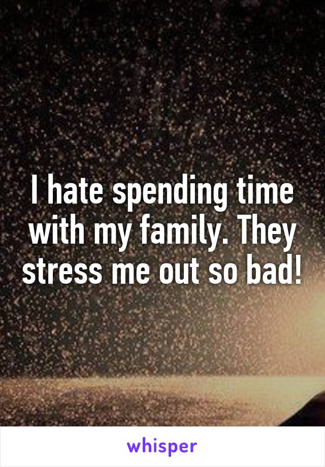 I hate spending time with my family. They stress me out so bad!