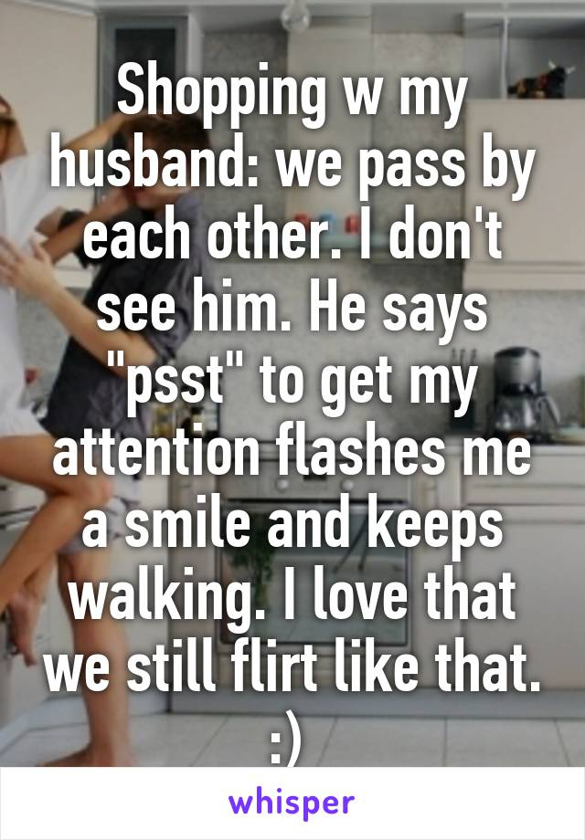 """Shopping w my husband: we pass by each other. I don't see him. He says """"psst"""" to get my attention flashes me a smile and keeps walking. I love that we still flirt like that. :)"""
