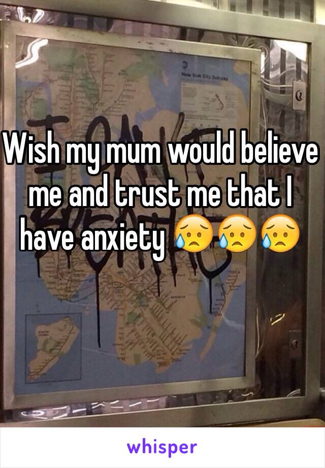 Wish my mum would believe me and trust me that I have anxiety 😥😥😥