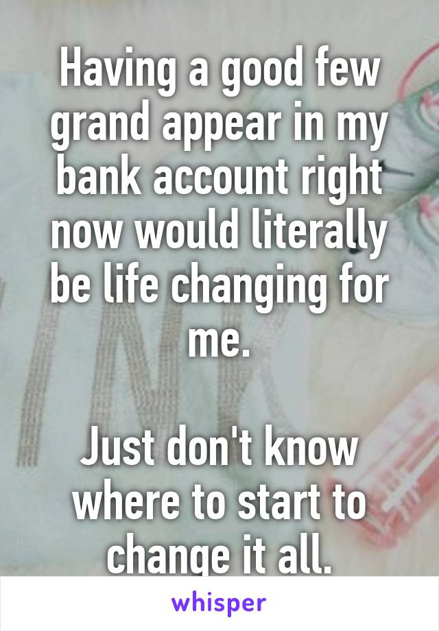 Having a good few grand appear in my bank account right now would literally be life changing for me.  Just don't know where to start to change it all.