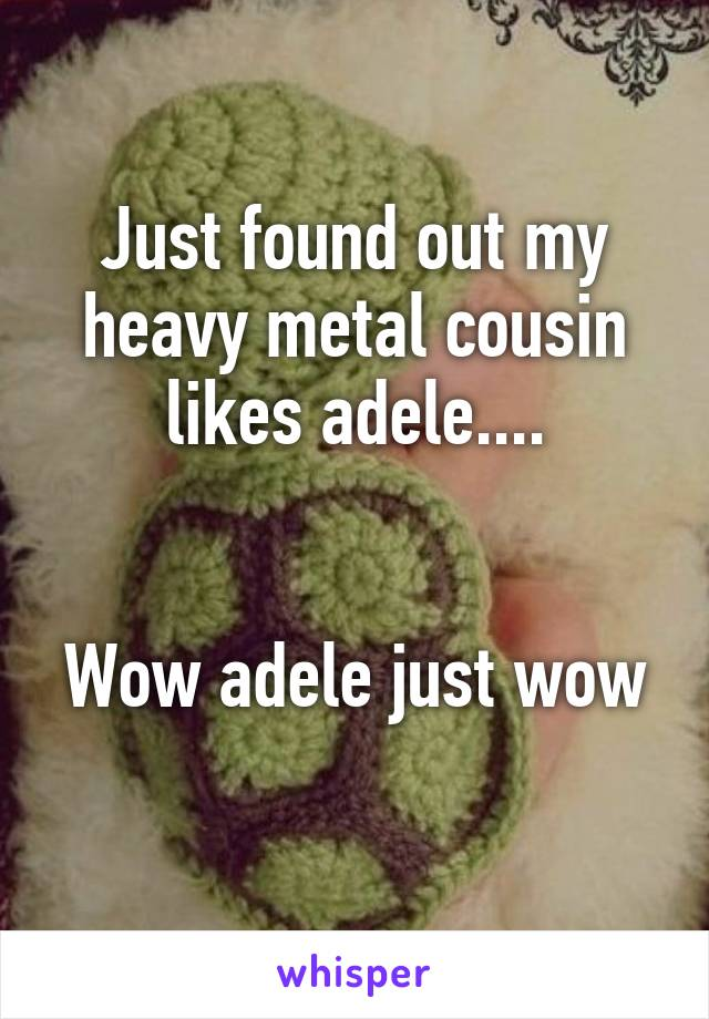 Just found out my heavy metal cousin likes adele....   Wow adele just wow