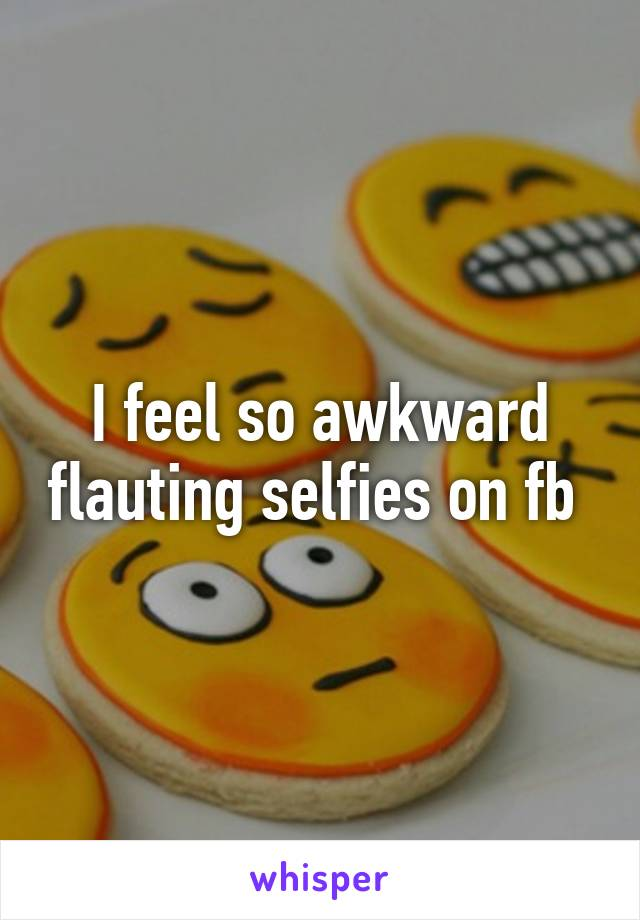 I feel so awkward flauting selfies on fb