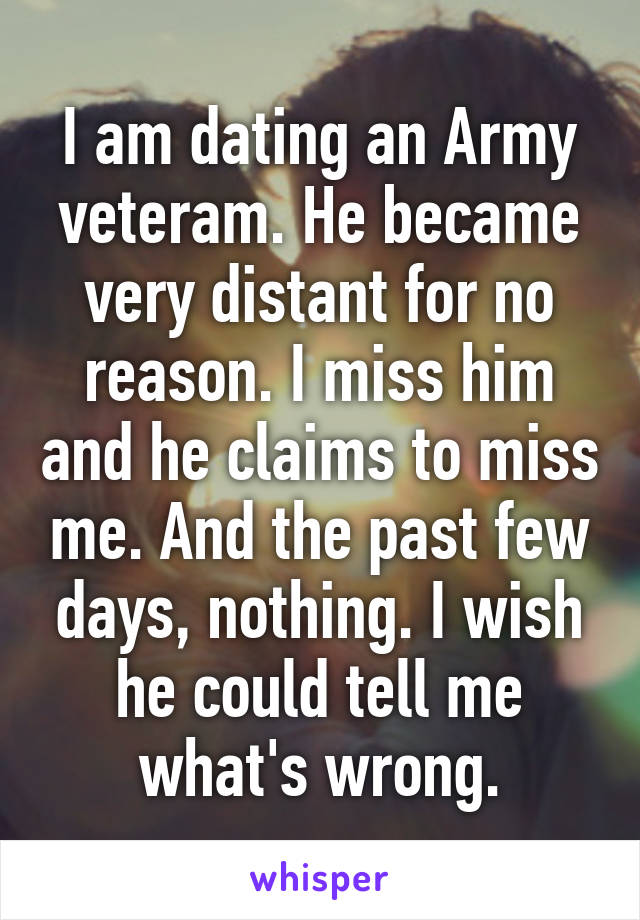 I am dating an Army veteram. He became very distant for no reason. I miss him and he claims to miss me. And the past few days, nothing. I wish he could tell me what's wrong.