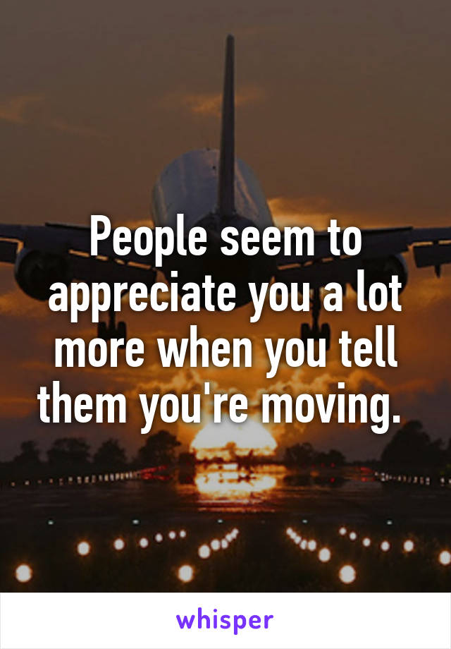 People seem to appreciate you a lot more when you tell them you're moving.