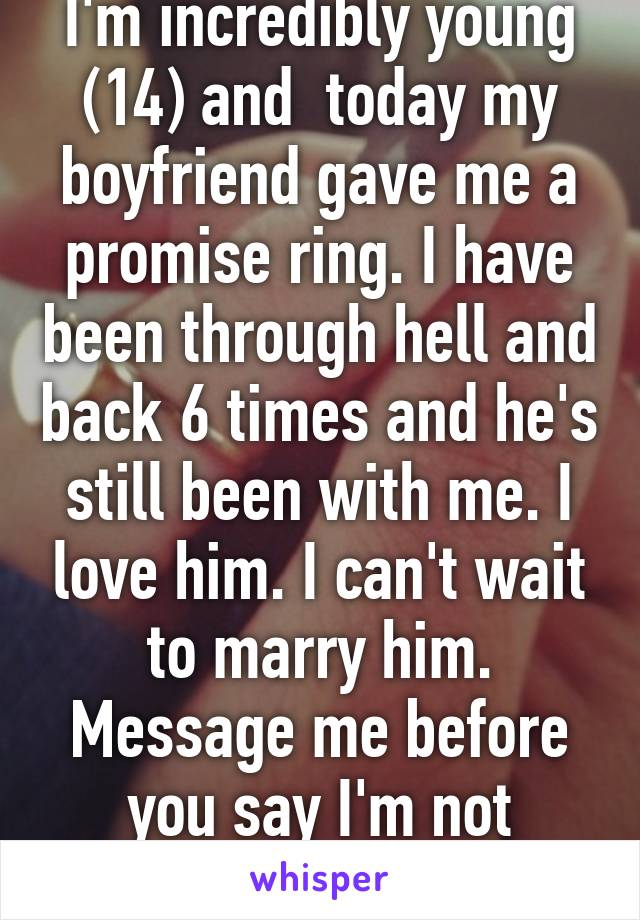 I'm incredibly young (14) and  today my boyfriend gave me a promise ring. I have been through hell and back 6 times and he's still been with me. I love him. I can't wait to marry him. Message me before you say I'm not mature enough.