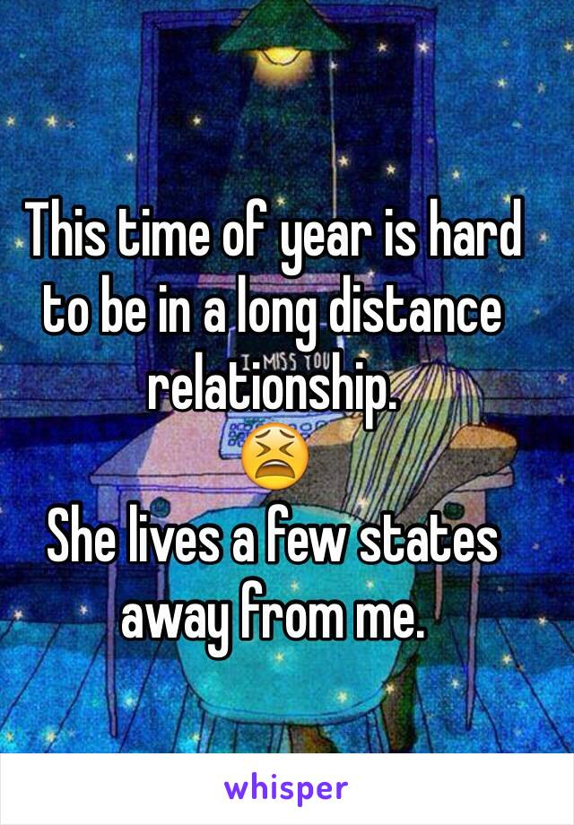 This time of year is hard to be in a long distance relationship.  😫 She lives a few states away from me.