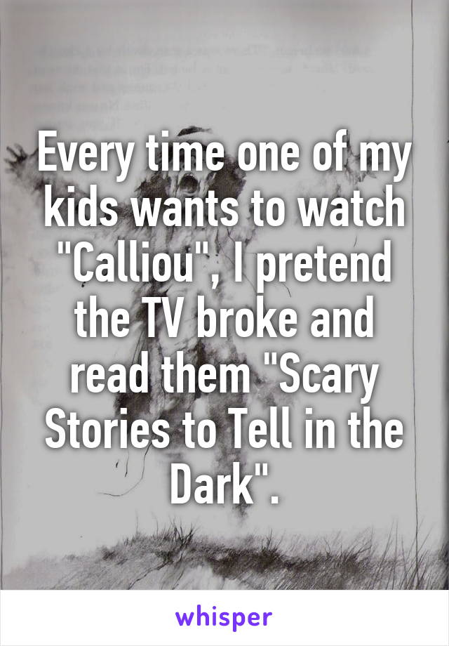 """Every time one of my kids wants to watch """"Calliou"""", I pretend the TV broke and read them """"Scary Stories to Tell in the Dark""""."""