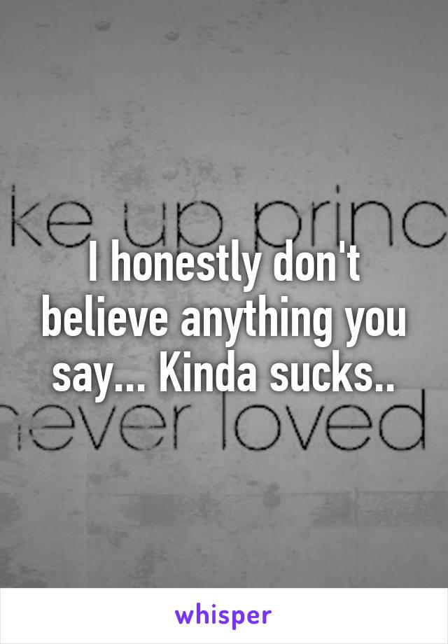 I honestly don't believe anything you say... Kinda sucks..