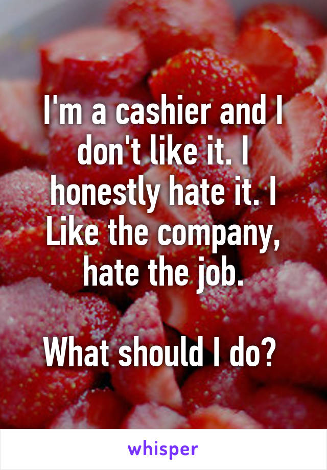 I'm a cashier and I don't like it. I honestly hate it. I Like the company, hate the job.  What should I do?