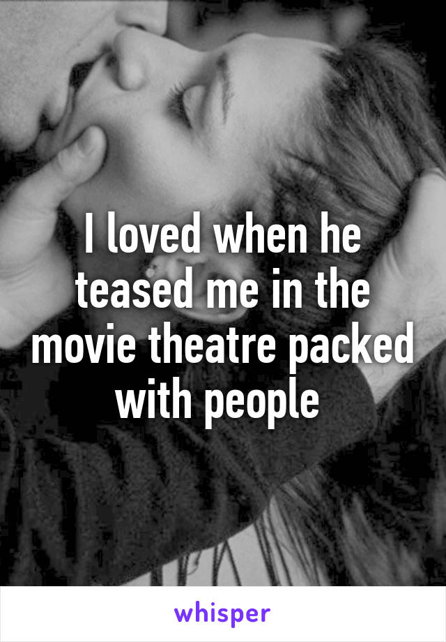 I loved when he teased me in the movie theatre packed with people