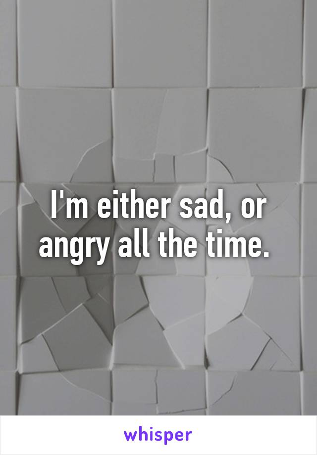 I'm either sad, or angry all the time.