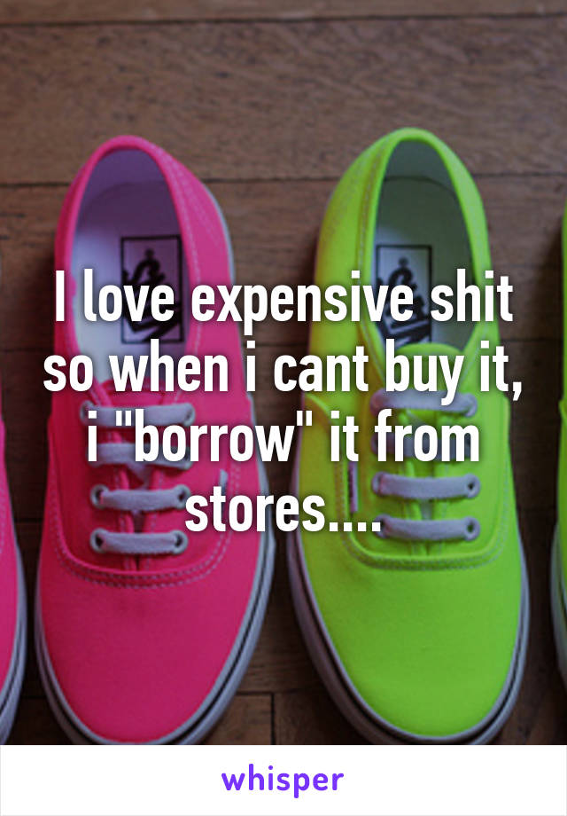 """I love expensive shit so when i cant buy it, i """"borrow"""" it from stores...."""