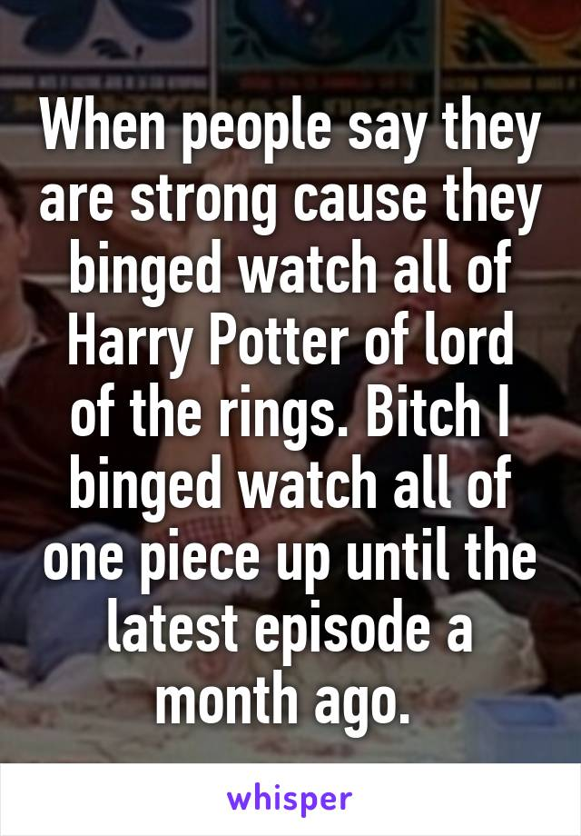 When people say they are strong cause they binged watch all of Harry Potter of lord of the rings. Bitch I binged watch all of one piece up until the latest episode a month ago.