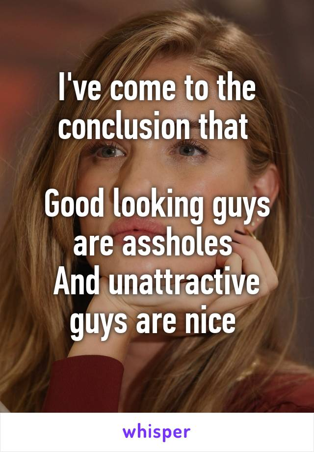 I've come to the conclusion that   Good looking guys are assholes  And unattractive guys are nice