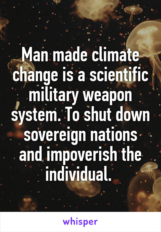 Man made climate change is a scientific military weapon system. To shut down sovereign nations and impoverish the individual.