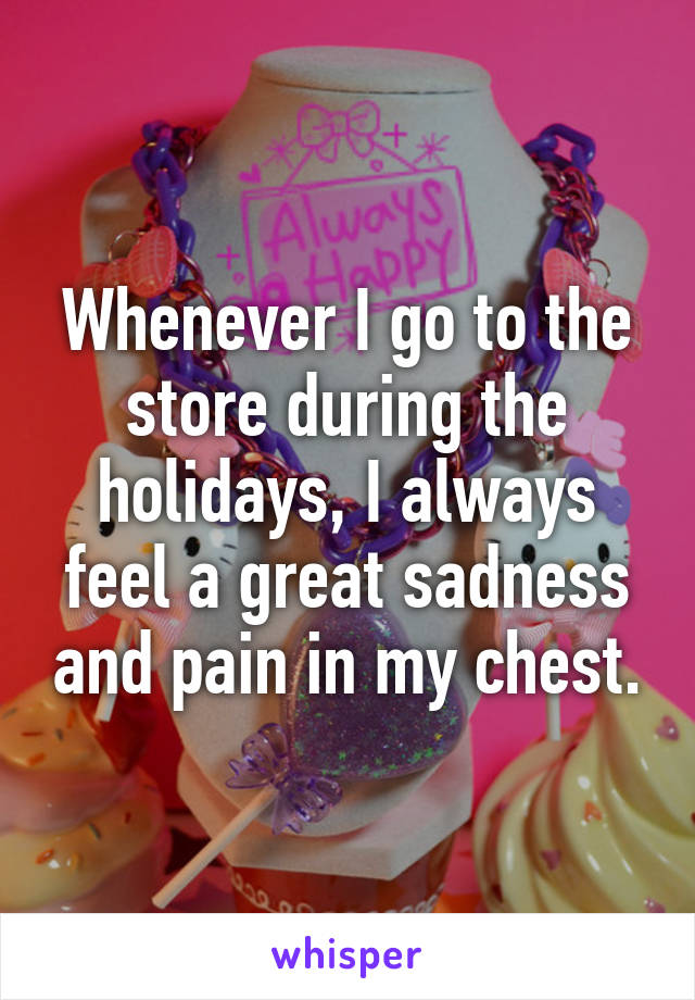 Whenever I go to the store during the holidays, I always feel a great sadness and pain in my chest.