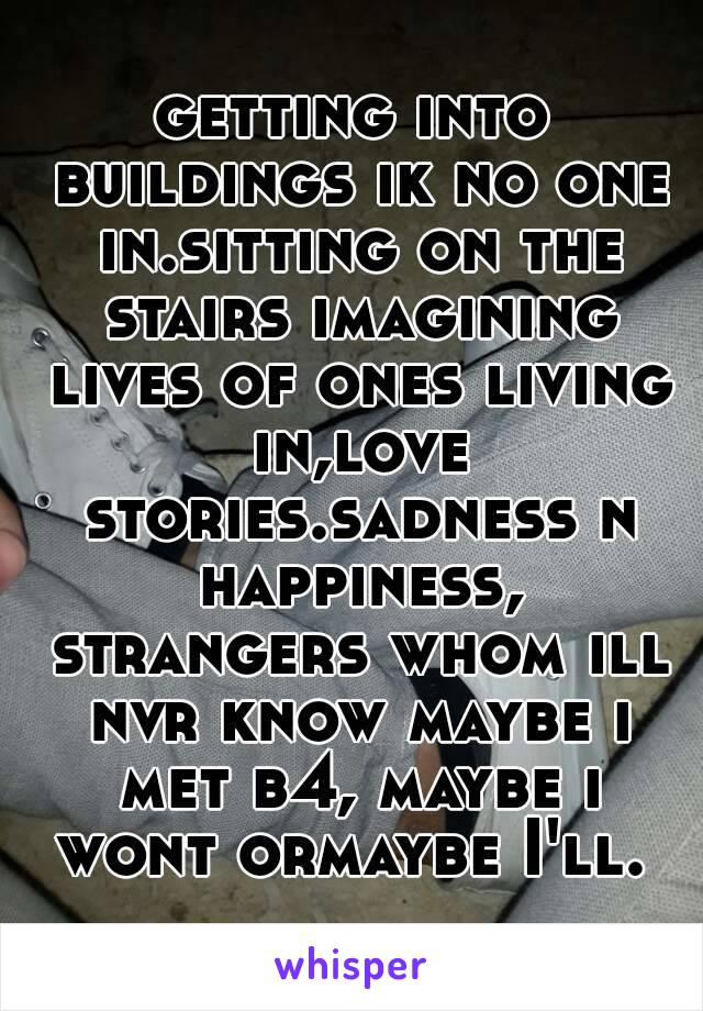 getting into buildings ik no one in.sitting on the stairs imagining lives of ones living in,love stories.sadness n happiness, strangers whom ill nvr know maybe i met b4, maybe i wont ormaybe I'll.