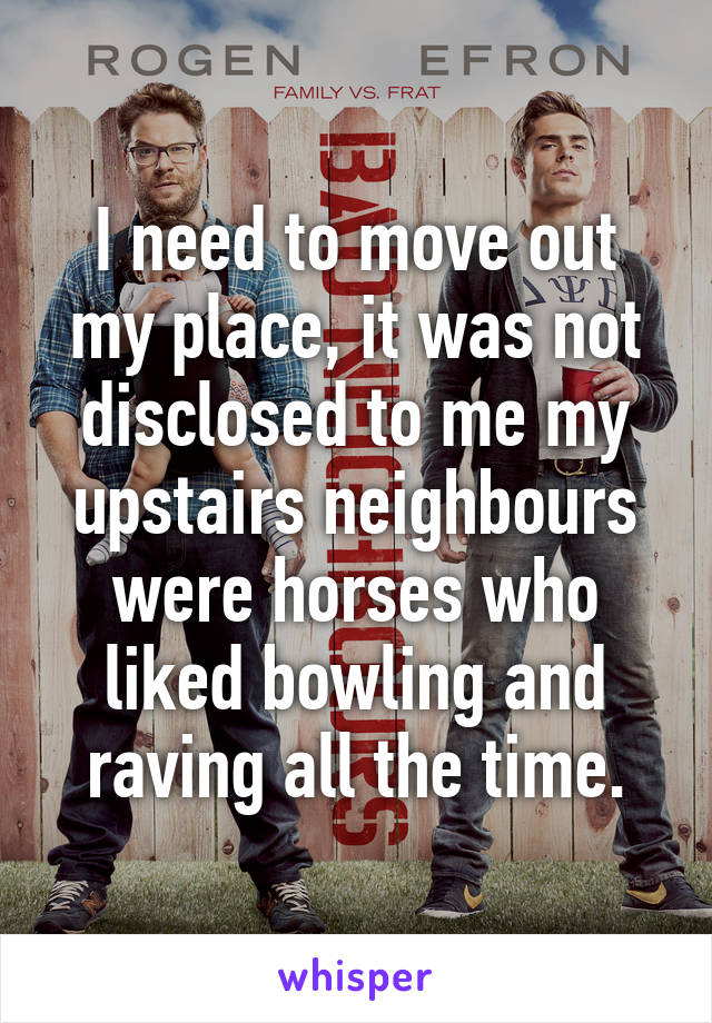 I need to move out my place, it was not disclosed to me my upstairs neighbours were horses who liked bowling and raving all the time.