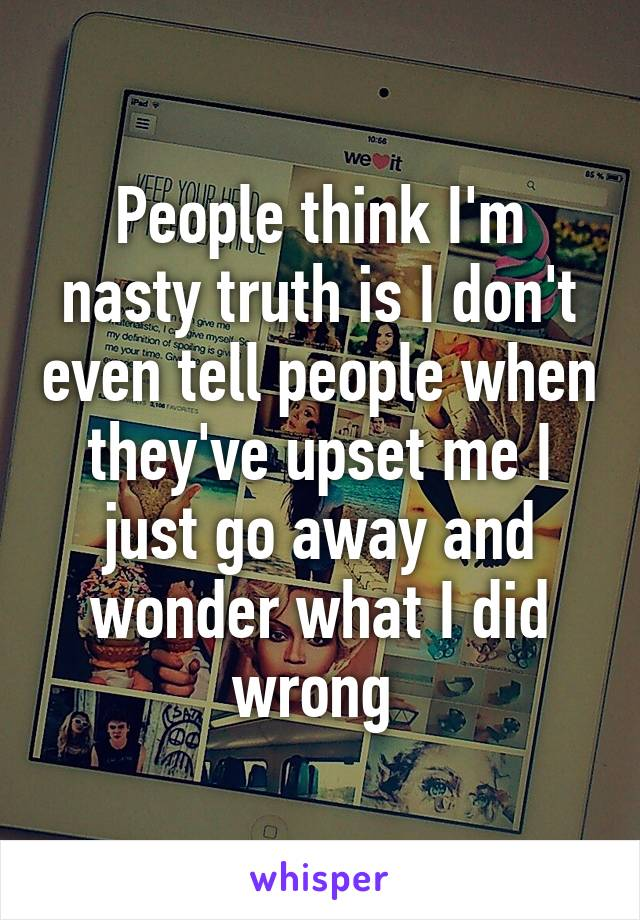 People think I'm nasty truth is I don't even tell people when they've upset me I just go away and wonder what I did wrong