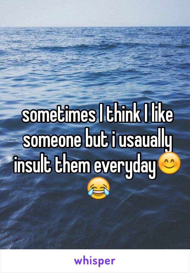 sometimes I think I like someone but i usaually insult them everyday😊😂