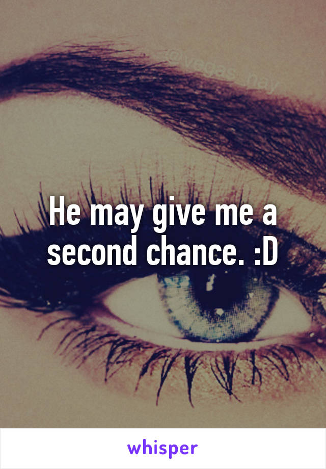 He may give me a second chance. :D