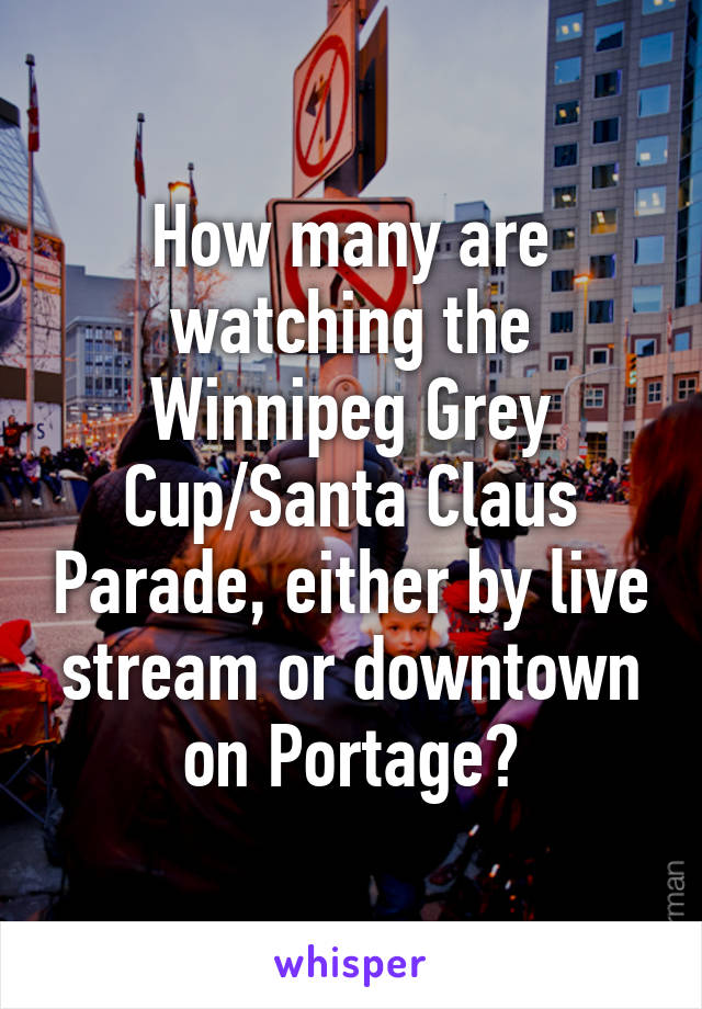 How many are watching the Winnipeg Grey Cup/Santa Claus Parade, either by live stream or downtown on Portage?