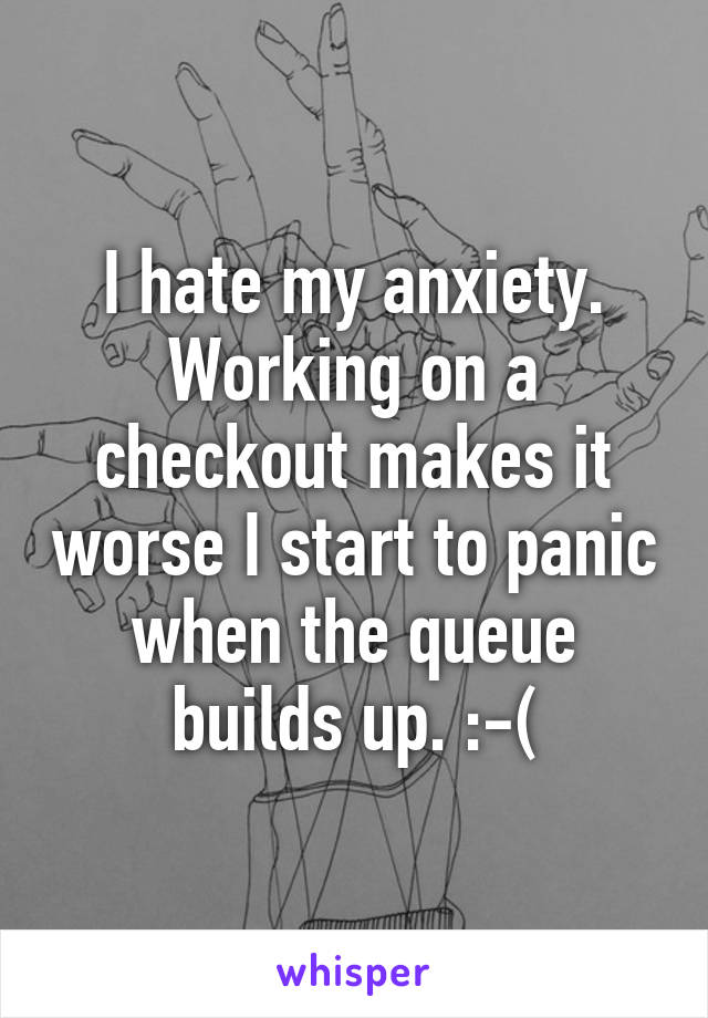 I hate my anxiety. Working on a checkout makes it worse I start to panic when the queue builds up. :-(