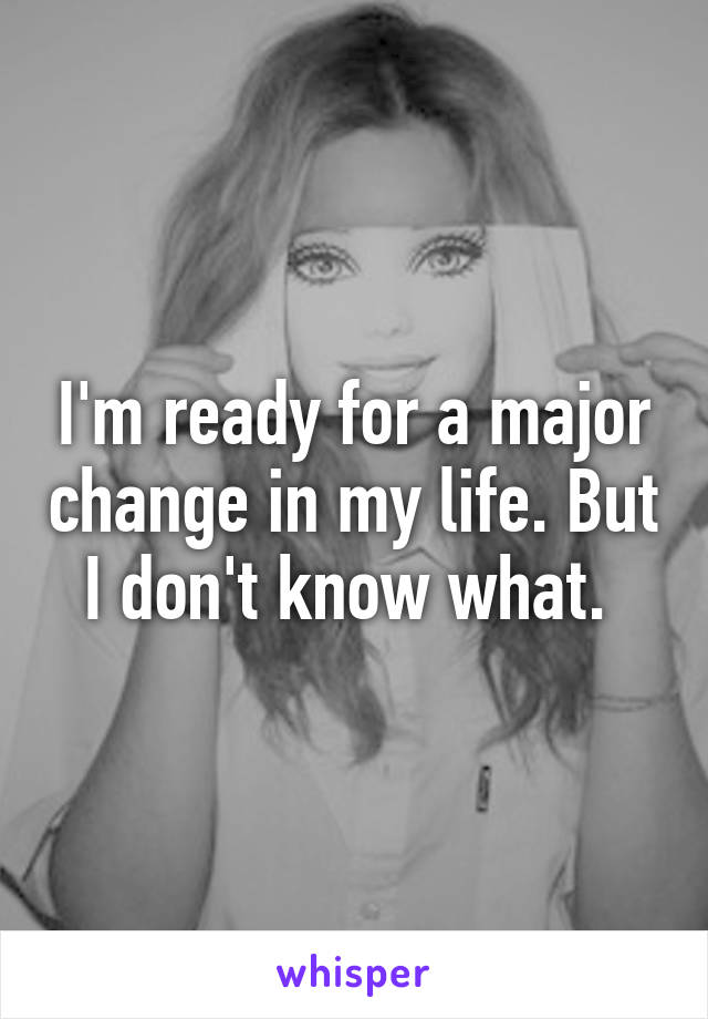 I'm ready for a major change in my life. But I don't know what.
