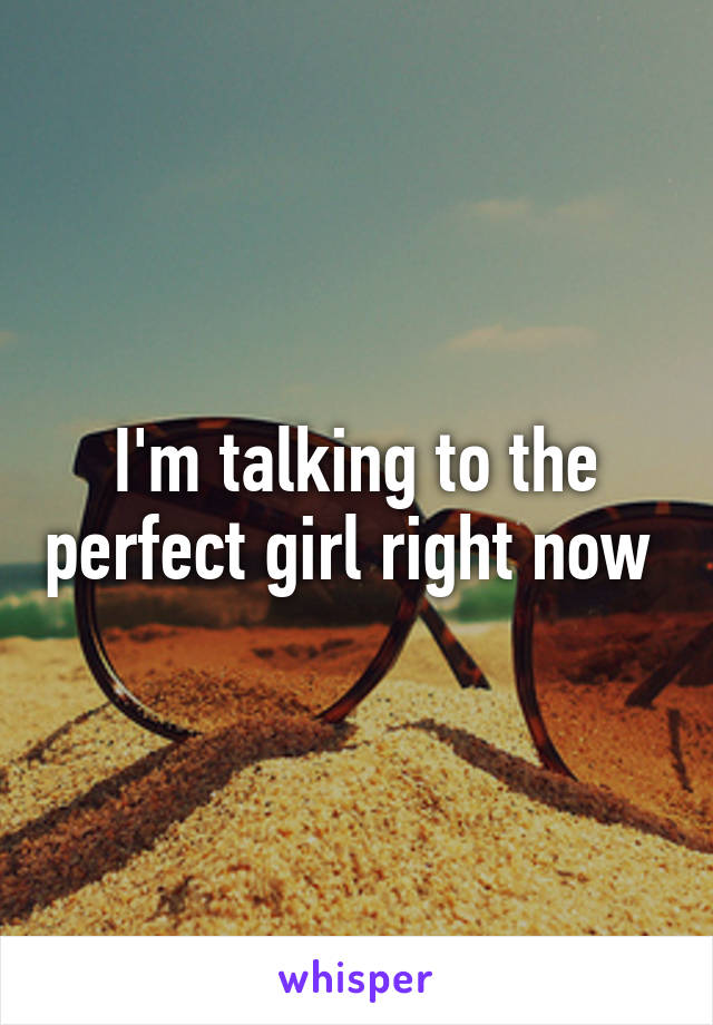 I'm talking to the perfect girl right now