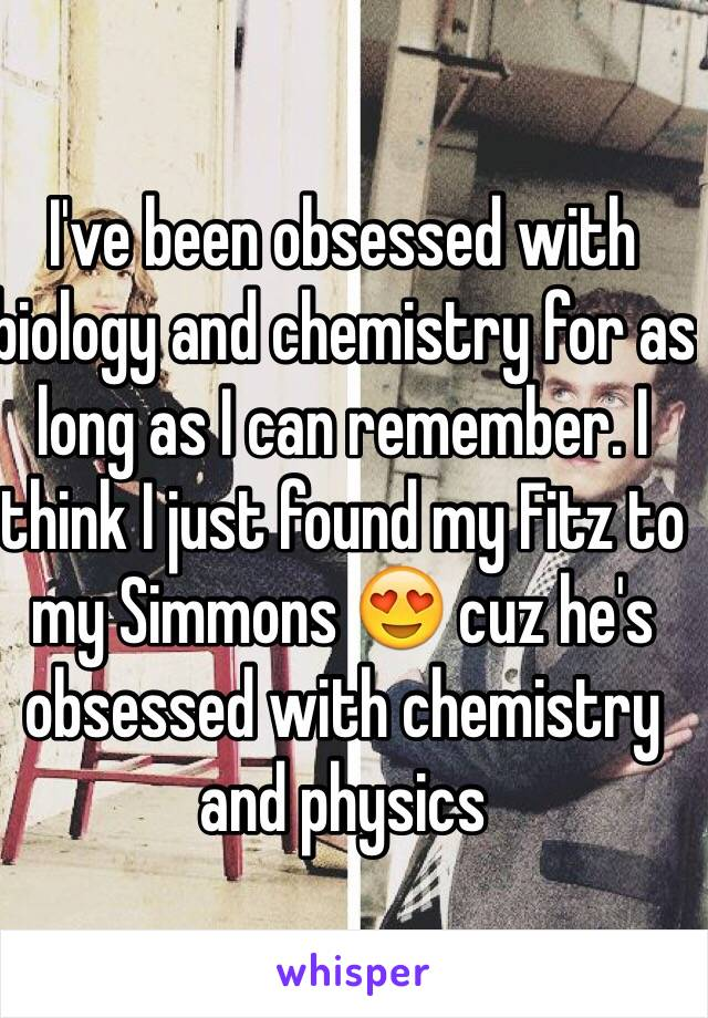 I've been obsessed with biology and chemistry for as long as I can remember. I think I just found my Fitz to my Simmons 😍 cuz he's obsessed with chemistry and physics