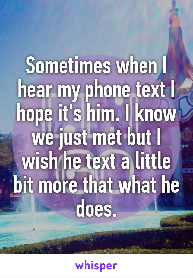 Sometimes when I hear my phone text I hope it's him. I know we just met but I wish he text a little bit more that what he does.