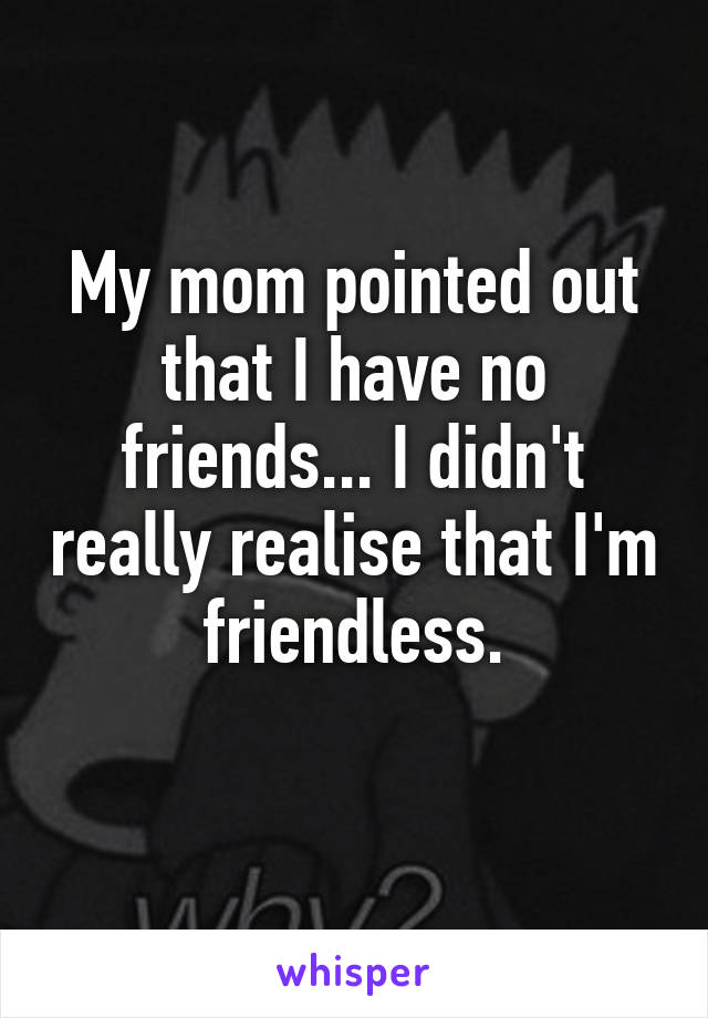 My mom pointed out that I have no friends... I didn't really realise that I'm friendless.