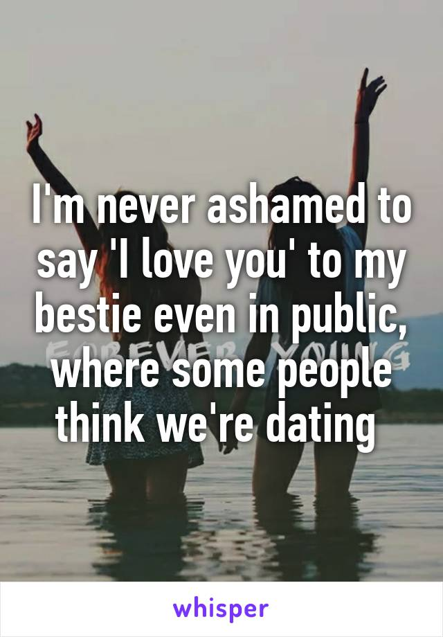 I'm never ashamed to say 'I love you' to my bestie even in public, where some people think we're dating