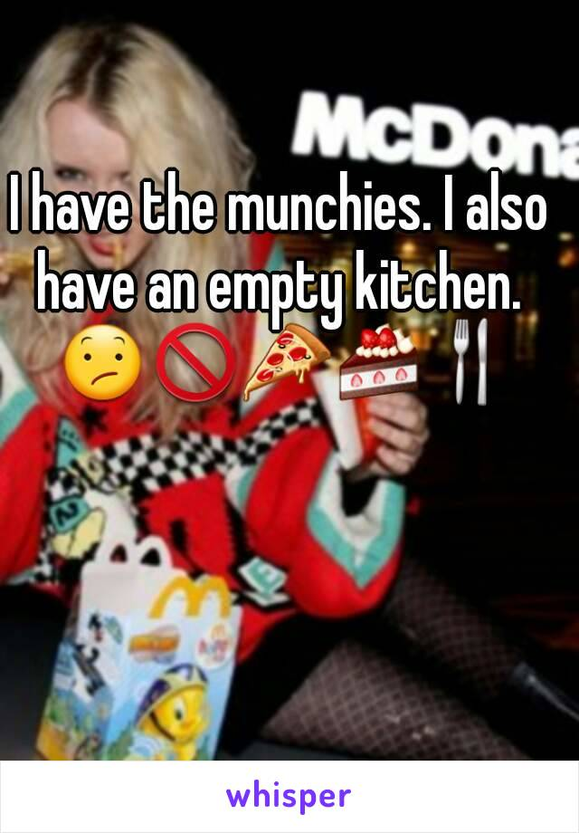 I have the munchies. I also have an empty kitchen.  😕🚫🍕🍰🍴
