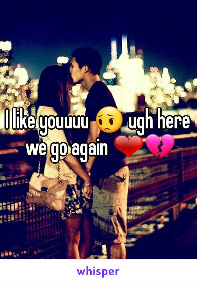 I like youuuu 😔 ugh here we go again ❤💔