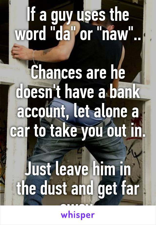 """If a guy uses the word """"da"""" or """"naw""""..  Chances are he doesn't have a bank account, let alone a car to take you out in.  Just leave him in the dust and get far away."""
